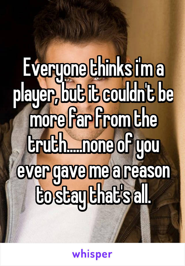 Everyone thinks i'm a player, but it couldn't be more far from the truth.....none of you ever gave me a reason to stay that's all.