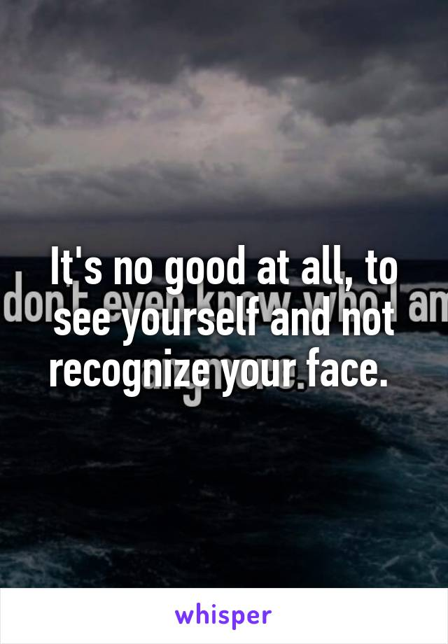 It's no good at all, to see yourself and not recognize your face.