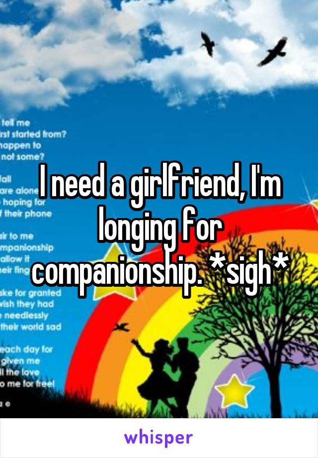 I need a girlfriend, I'm longing for companionship. *sigh*
