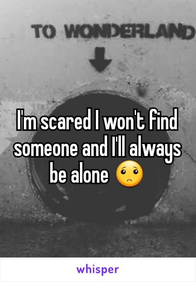 I'm scared I won't find someone and I'll always be alone 🙁