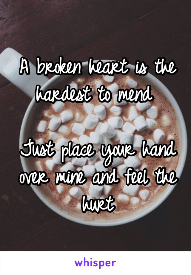 A broken heart is the hardest to mend   Just place your hand over mine and feel the hurt