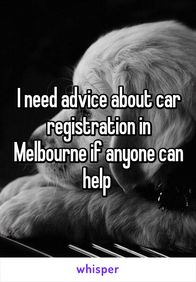 I need advice about car registration in Melbourne if anyone can help