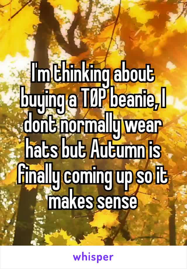 I'm thinking about buying a TØP beanie, I dont normally wear hats but Autumn is finally coming up so it makes sense