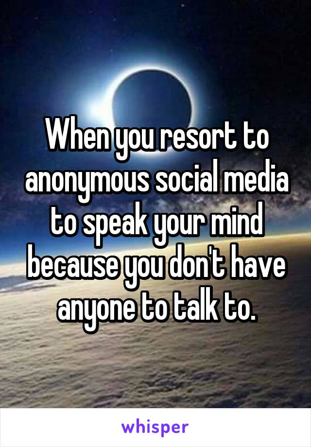When you resort to anonymous social media to speak your mind because you don't have anyone to talk to.