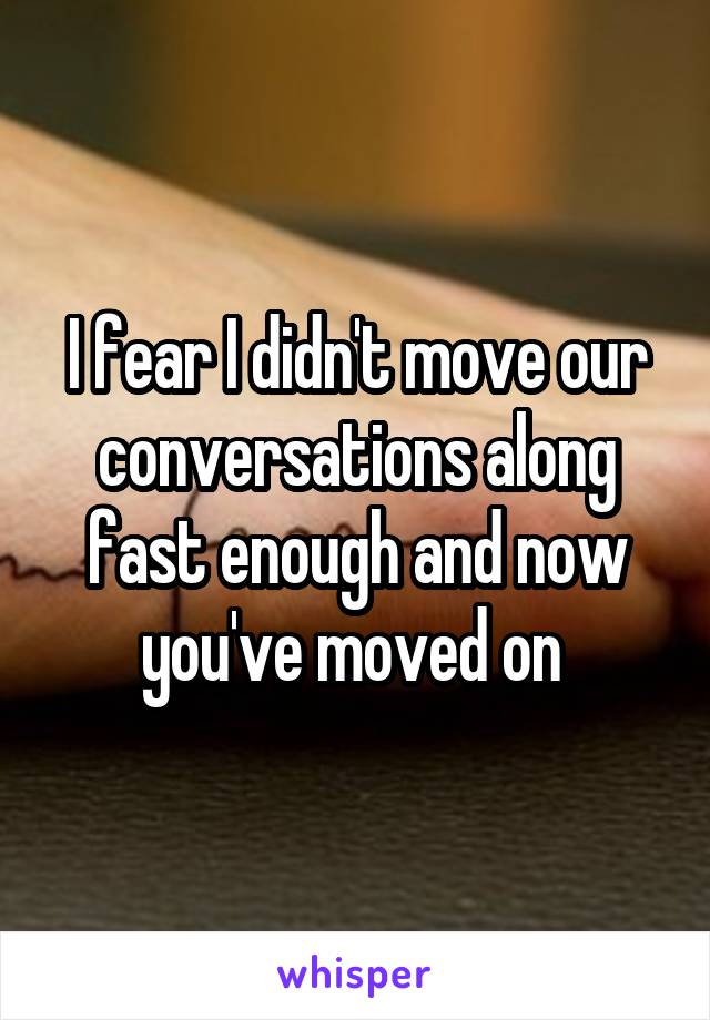 I fear I didn't move our conversations along fast enough and now you've moved on
