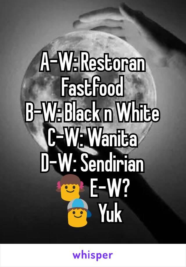 A-W: Restoran Fastfood B-W: Black n White C-W: Wanita D-W: Sendirian 👧 E-W? 👦 Yuk