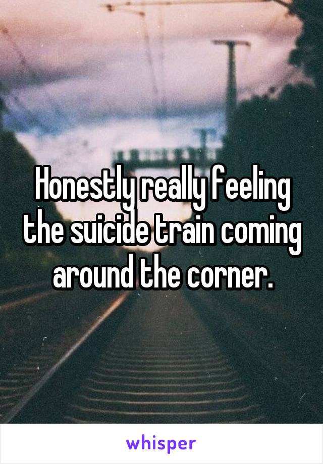 Honestly really feeling the suicide train coming around the corner.
