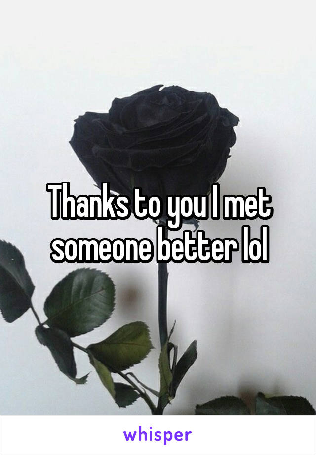 Thanks to you I met someone better lol