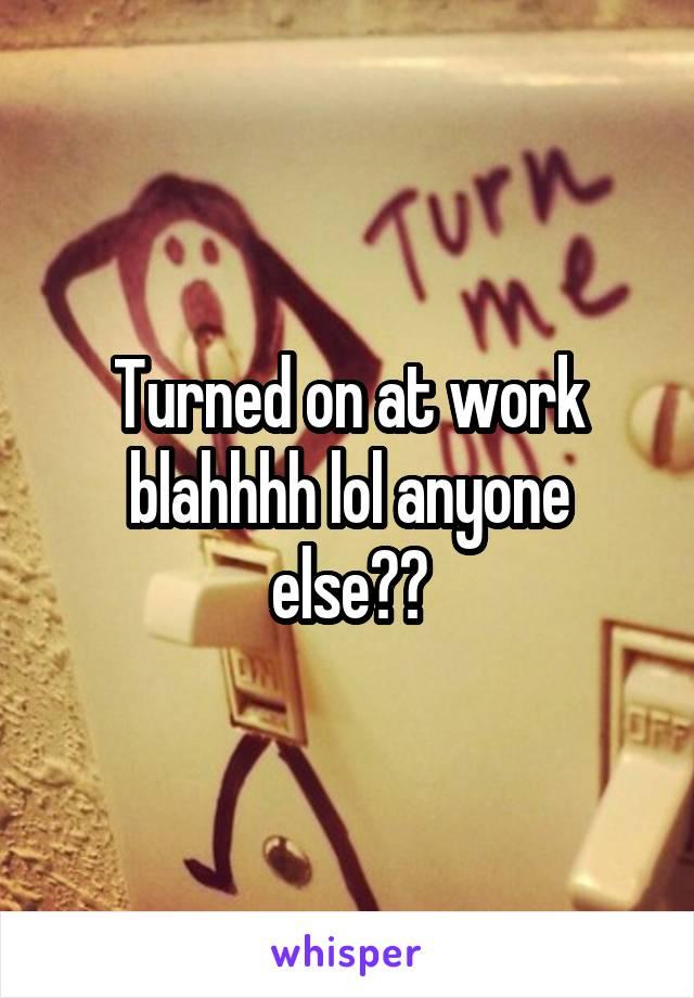 Turned on at work blahhhh lol anyone else??