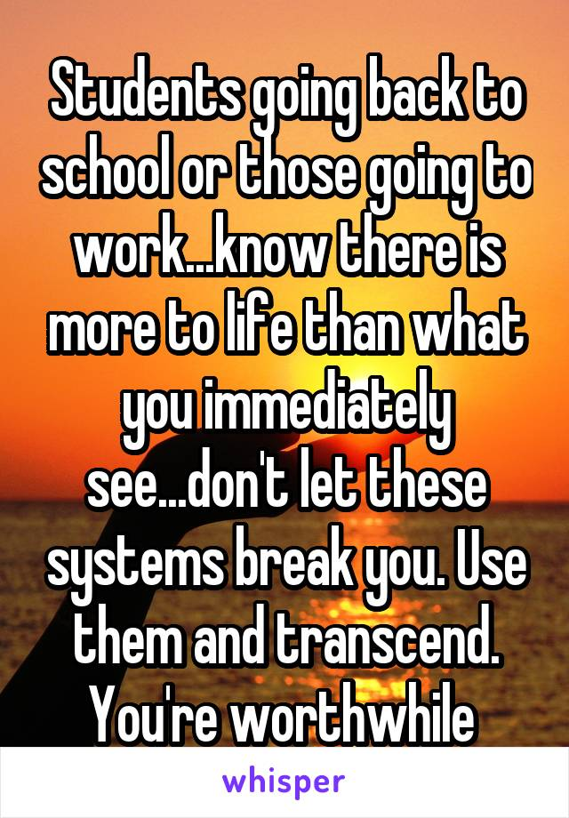 Students going back to school or those going to work...know there is more to life than what you immediately see...don't let these systems break you. Use them and transcend. You're worthwhile