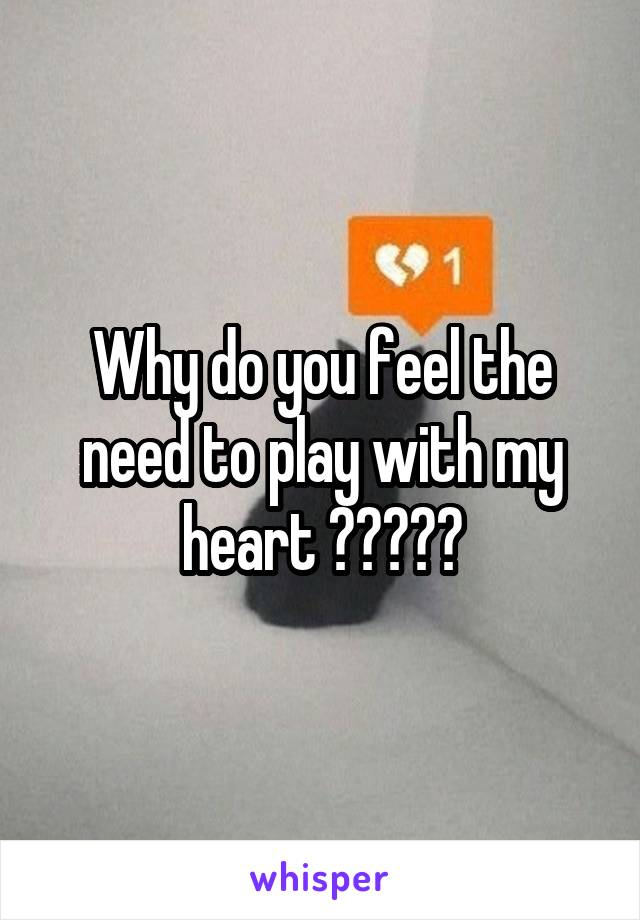 Why do you feel the need to play with my heart ?????