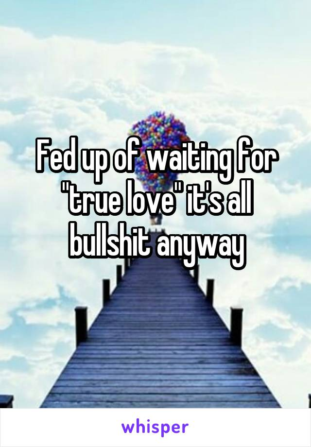 "Fed up of waiting for ""true love"" it's all bullshit anyway"