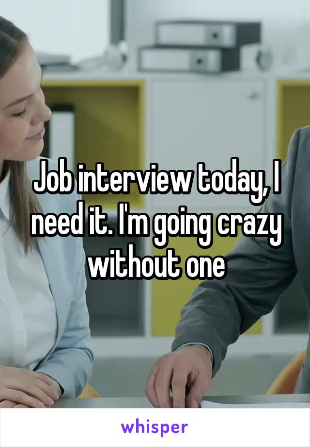 Job interview today, I need it. I'm going crazy without one