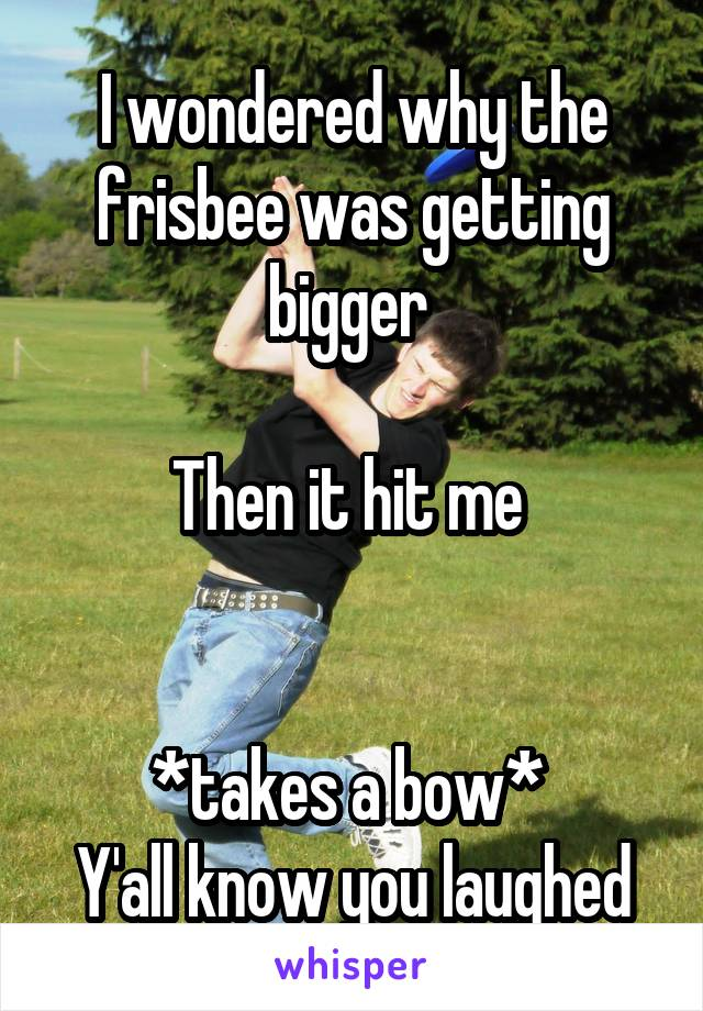 I wondered why the frisbee was getting bigger   Then it hit me    *takes a bow*  Y'all know you laughed