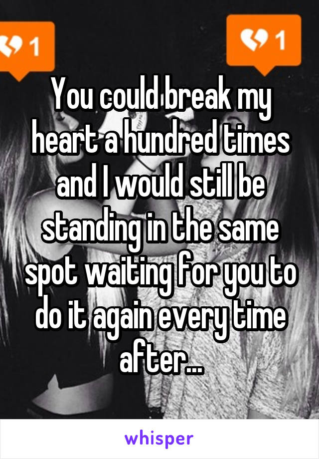 You could break my heart a hundred times and I would still be standing in the same spot waiting for you to do it again every time after...