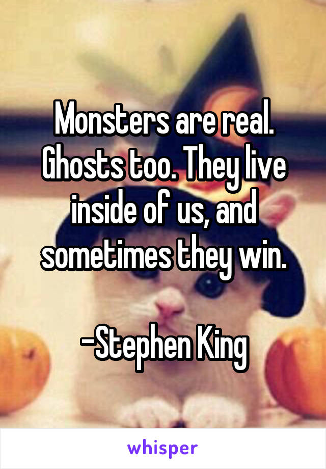 Monsters are real. Ghosts too. They live inside of us, and sometimes they win.  -Stephen King