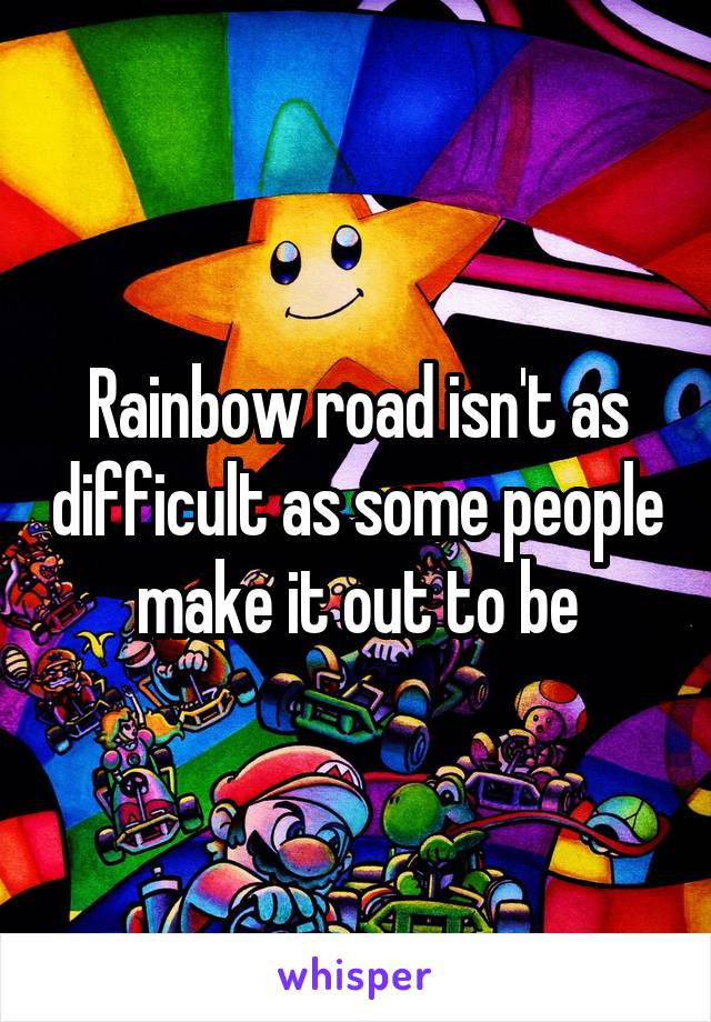Rainbow road isn't as difficult as some people make it out to be
