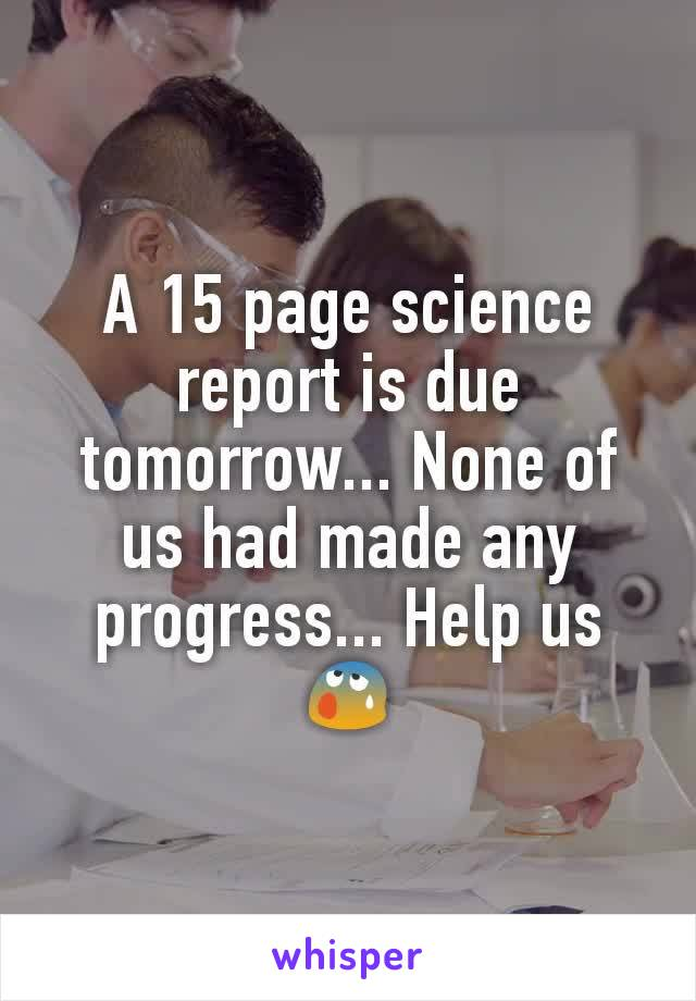 A 15 page science report is due tomorrow... None of us had made any progress... Help us😰