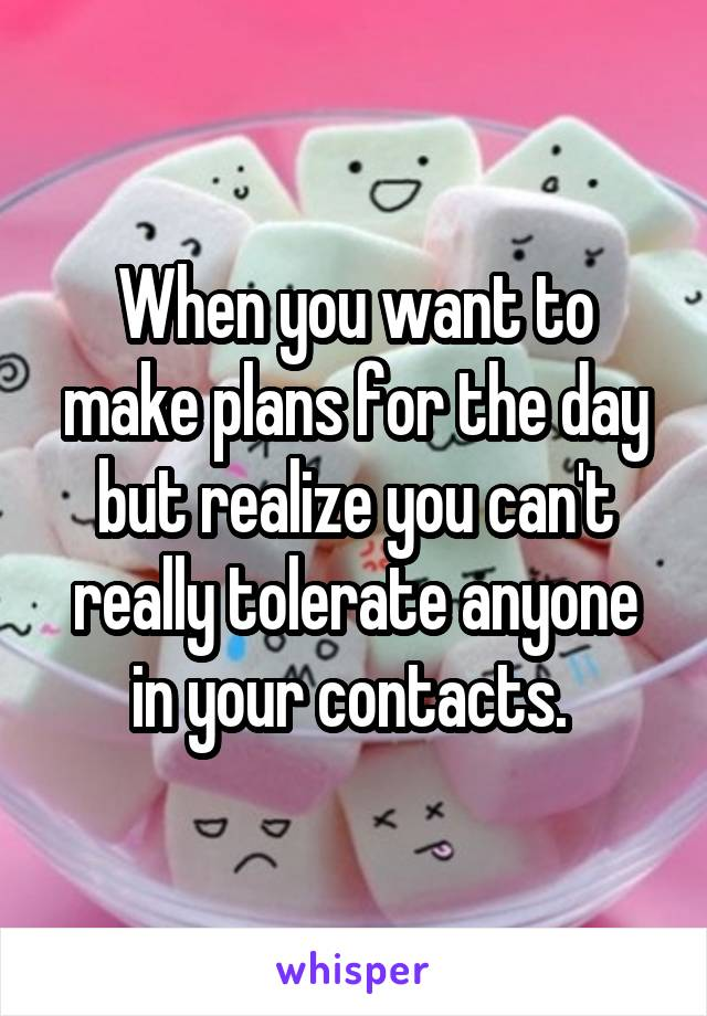 When you want to make plans for the day but realize you can't really tolerate anyone in your contacts.