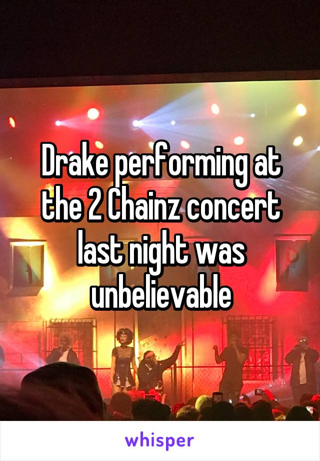 Drake performing at the 2 Chainz concert last night was unbelievable