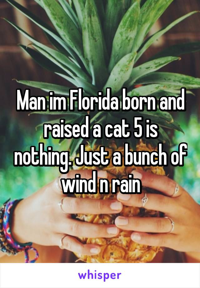 Man im Florida born and raised a cat 5 is nothing. Just a bunch of wind n rain