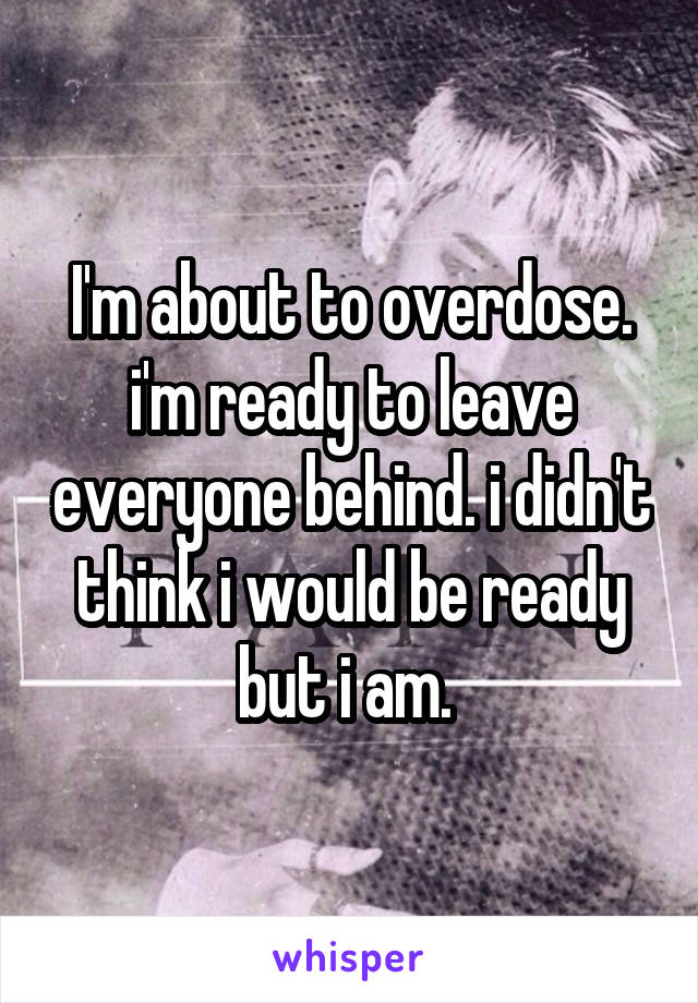 I'm about to overdose. i'm ready to leave everyone behind. i didn't think i would be ready but i am.