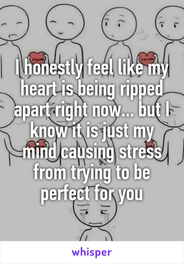 I honestly feel like my heart is being ripped apart right now... but I know it is just my mind causing stress from trying to be perfect for you