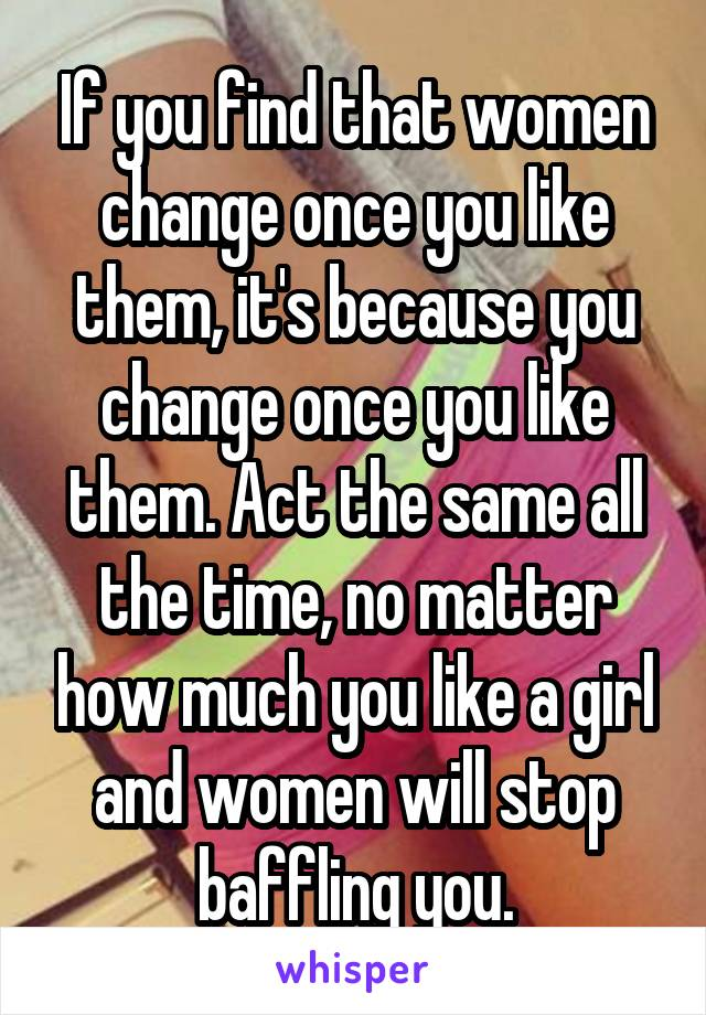 If you find that women change once you like them, it's because you change once you like them. Act the same all the time, no matter how much you like a girl and women will stop baffling you.