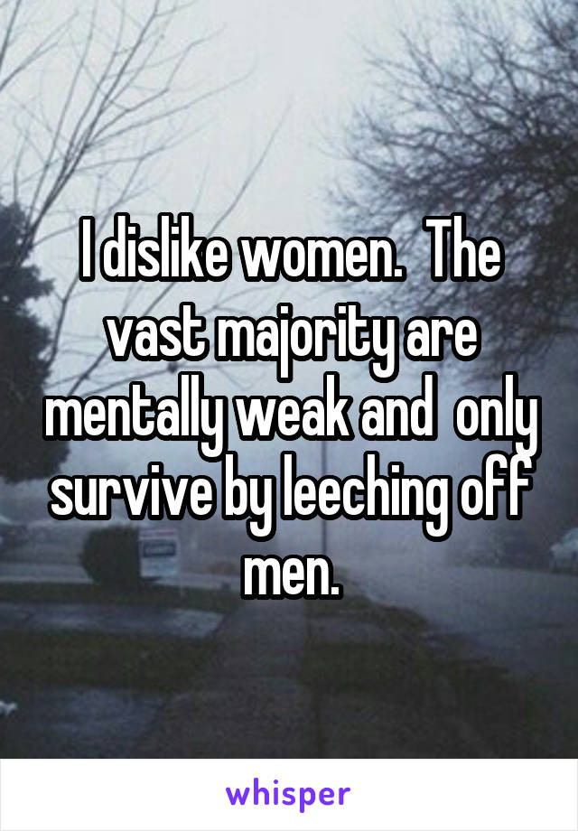 I dislike women.  The vast majority are mentally weak and  only survive by leeching off men.