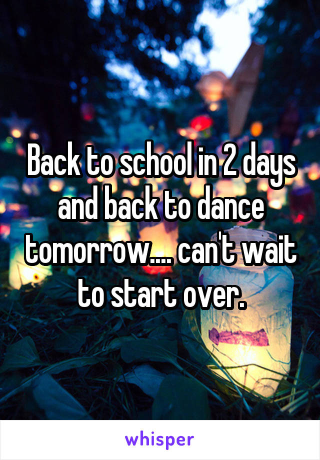 Back to school in 2 days and back to dance tomorrow.... can't wait to start over.