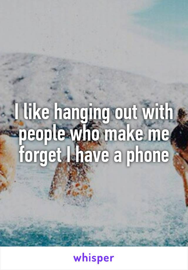 I like hanging out with people who make me forget I have a phone