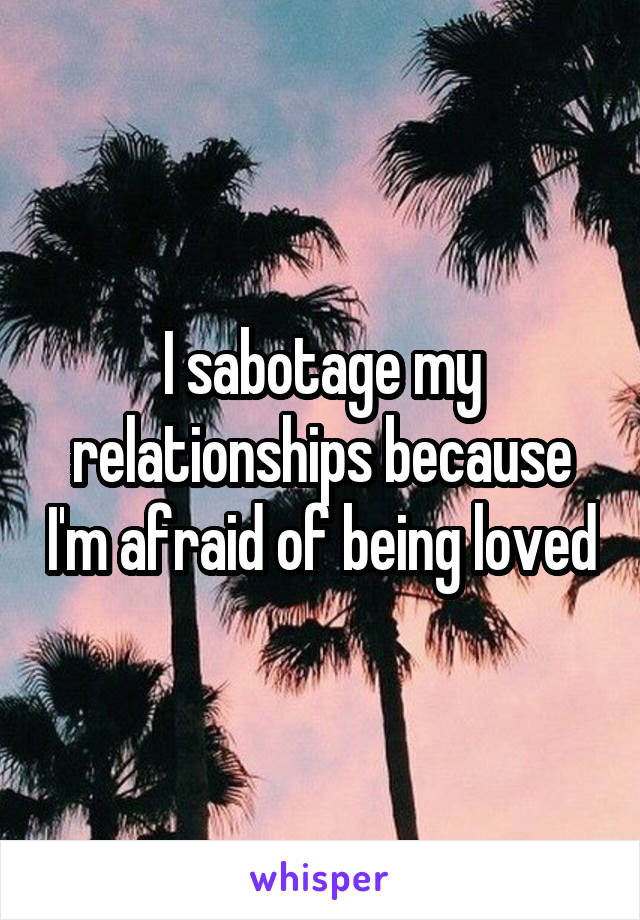 I sabotage my relationships because I'm afraid of being loved