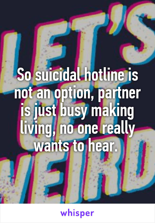 So suicidal hotline is not an option, partner is just busy making living, no one really wants to hear.