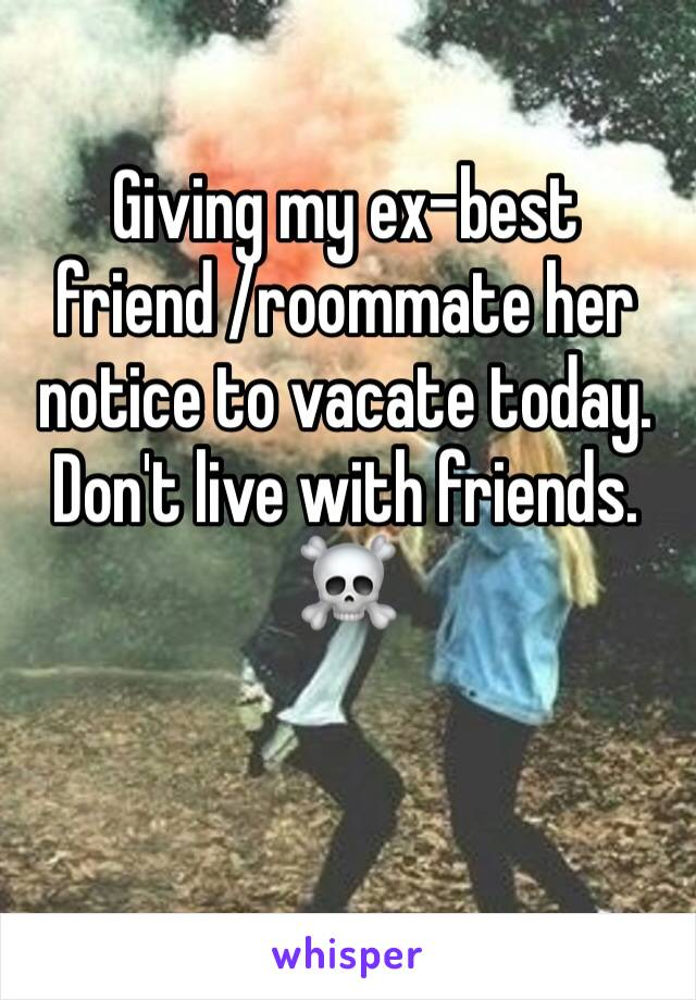 Giving my ex-best friend /roommate her notice to vacate today.  Don't live with friends. ☠️