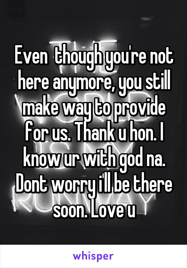 Even  though you're not here anymore, you still make way to provide for us. Thank u hon. I know ur with god na. Dont worry i'll be there soon. Love u