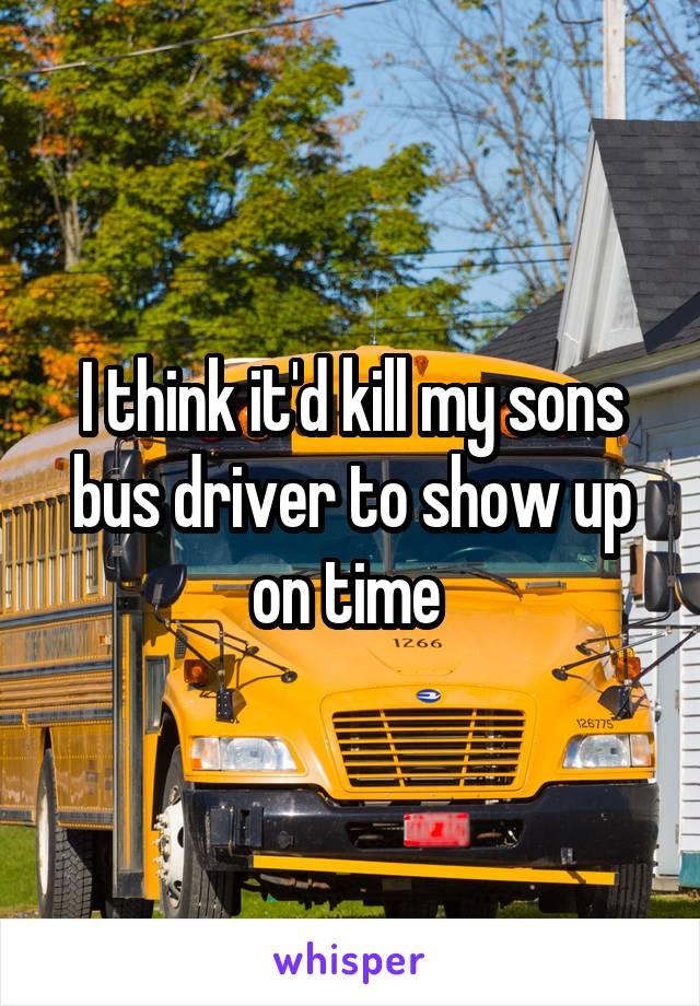 I think it'd kill my sons bus driver to show up on time