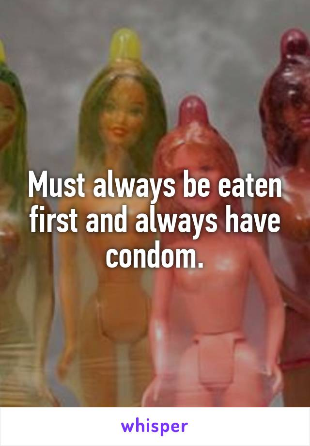 Must always be eaten first and always have condom.