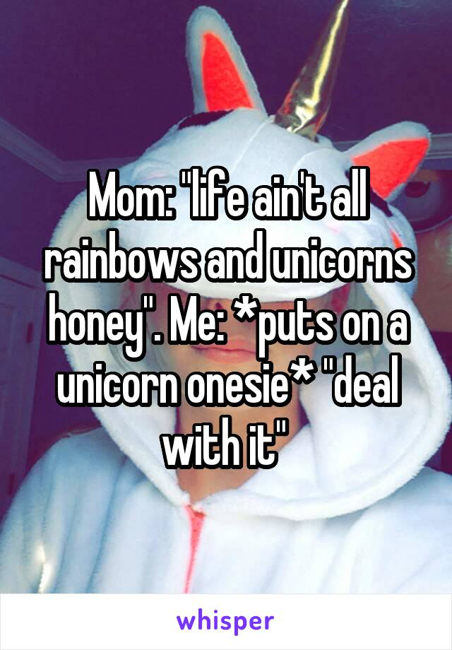 """Mom: """"life ain't all rainbows and unicorns honey"""". Me: *puts on a unicorn onesie* """"deal with it"""""""