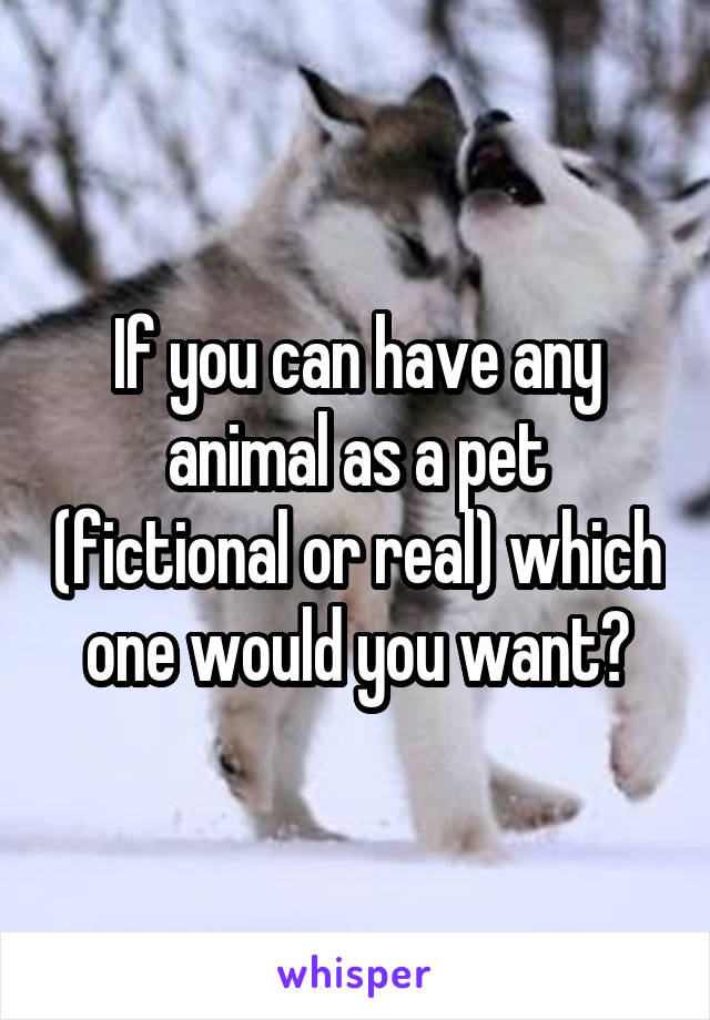 If you can have any animal as a pet (fictional or real) which one would you want?