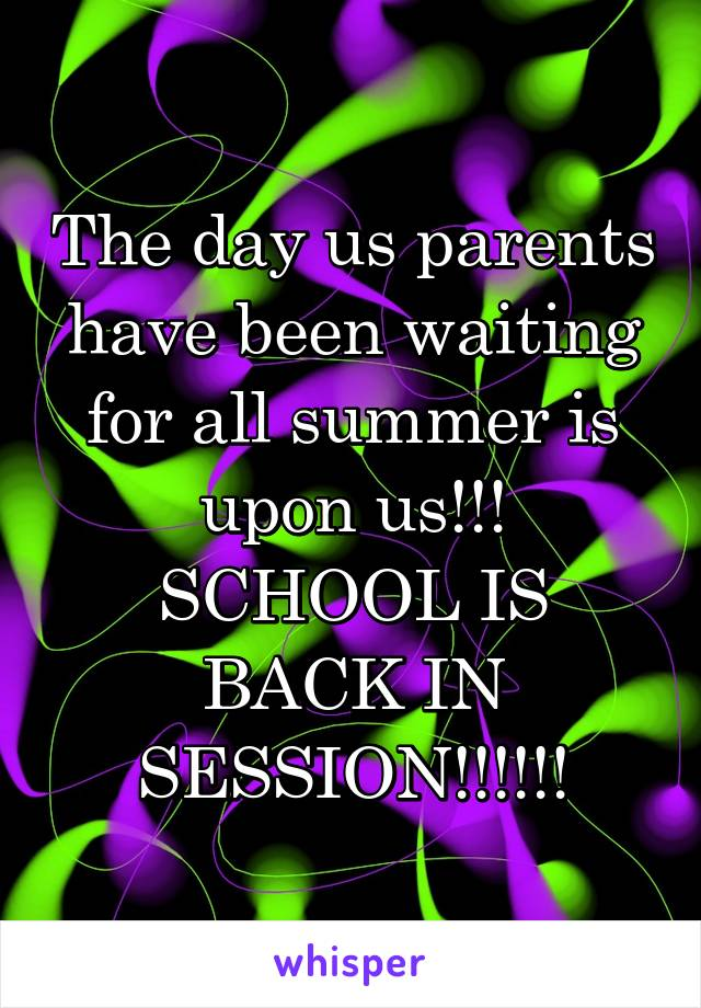 The day us parents have been waiting for all summer is upon us!!! SCHOOL IS BACK IN SESSION!!!!!!