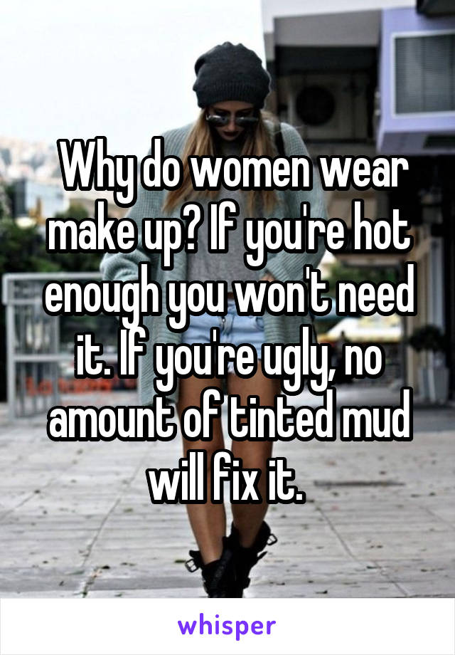 Why do women wear make up? If you're hot enough you won't need it. If you're ugly, no amount of tinted mud will fix it.