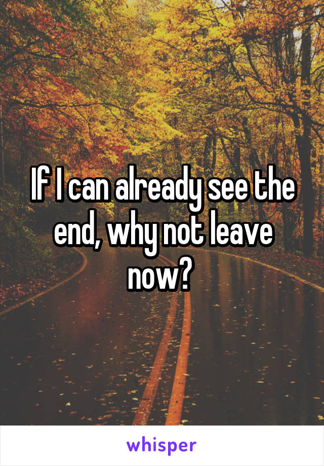 If I can already see the end, why not leave now?