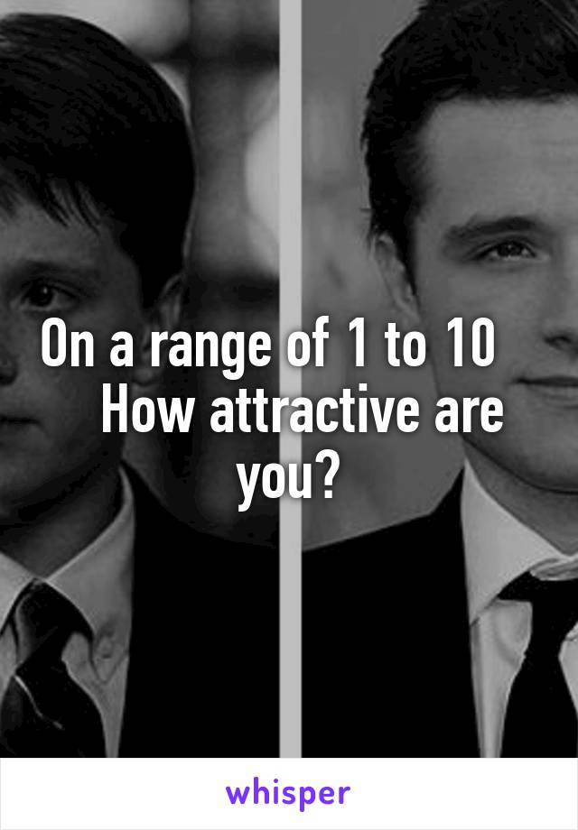 On a range of 1 to 10      How attractive are you?