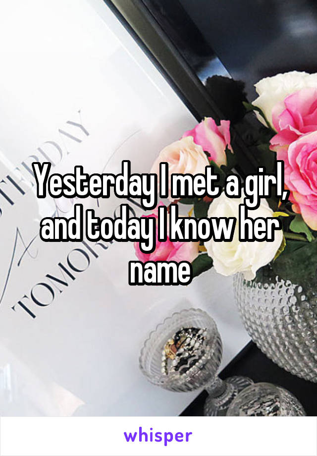 Yesterday I met a girl, and today I know her name