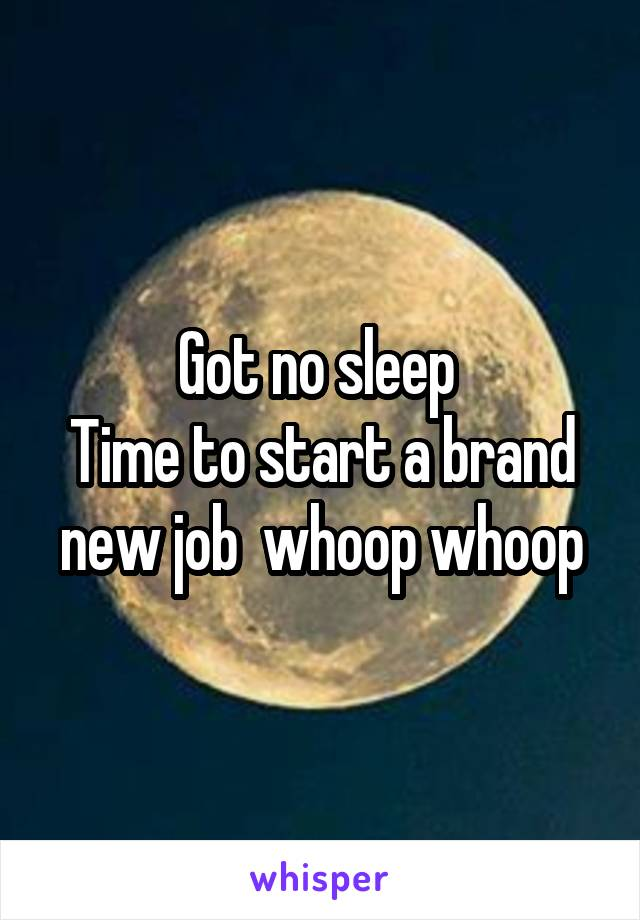 Got no sleep  Time to start a brand new job  whoop whoop