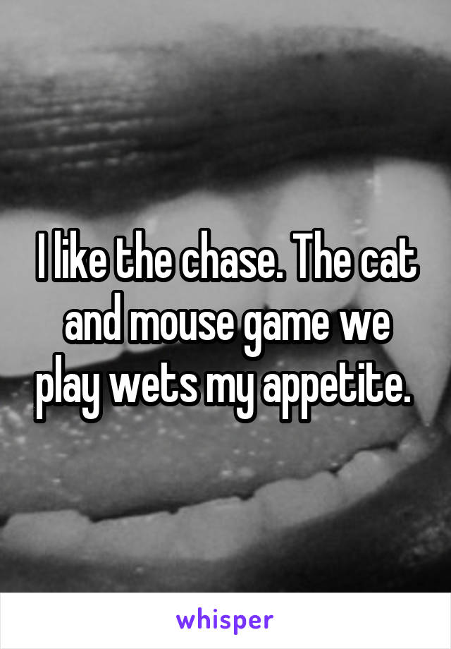 I like the chase. The cat and mouse game we play wets my appetite.