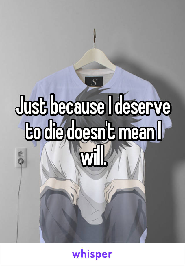 Just because I deserve to die doesn't mean I will.