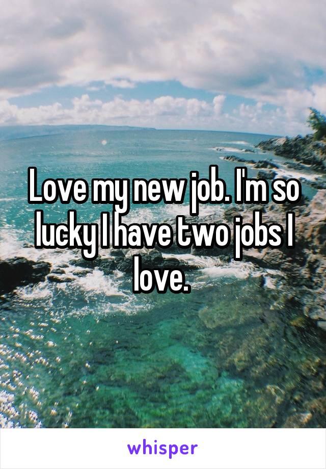 Love my new job. I'm so lucky I have two jobs I love.