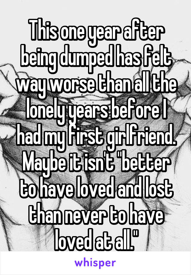 """This one year after being dumped has felt way worse than all the lonely years before I had my first girlfriend. Maybe it isn't """"better to have loved and lost than never to have loved at all."""""""