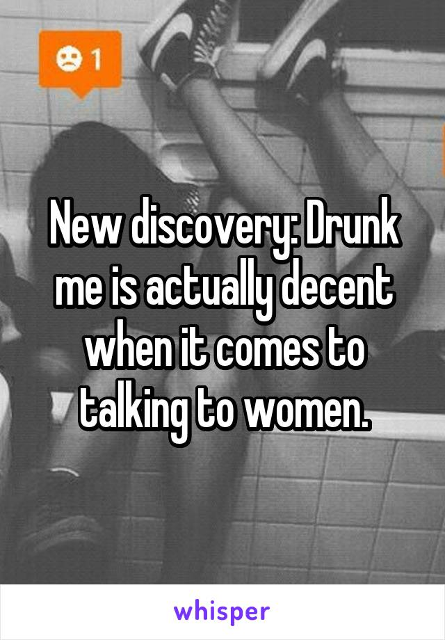 New discovery: Drunk me is actually decent when it comes to talking to women.